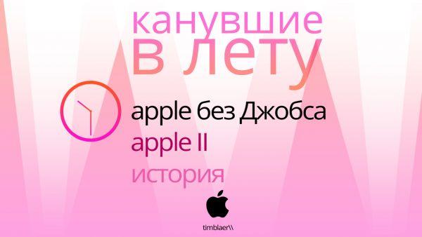 Канувшие в лету: Apple без Джобса. Экскурс в историю и Apple II